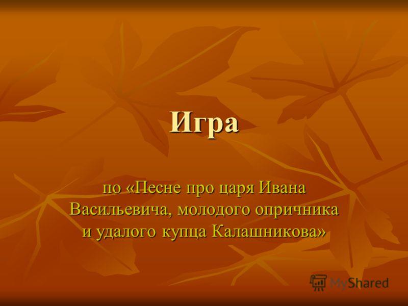 Игра по «Песне про царя Ивана Васильевича, молодого опричника и удалого купца Калашникова»