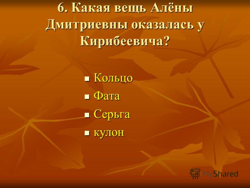 6. Какая вещь Алёны Дмитриевны оказалась у Кирибеевича? Кольцо Кольцо Фата Фата Серьга Серьга кулон кулон