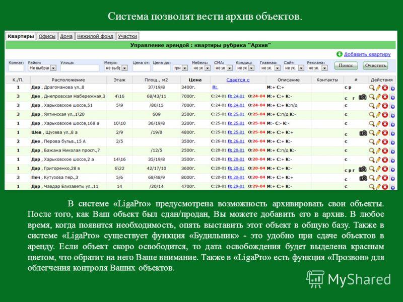 Система позволят вести архив объектов. В системе «LigaPro» предусмотрена возможность архивировать свои объекты. После того, как Ваш объект был сдан/продан, Вы можете добавить его в архив. В любое время, когда появится необходимость, опять выставить э