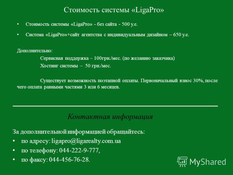 Стоимость системы «LigaPro» Стоимость системы «LigaPro» - без сайта - 500 у.е. Система «LigaPro»+сайт агентства с индивидуальным дизайном – 650 у.е. Дополнительно: Сервисная поддержка – 100грн./мес. (по желанию заказчика) Хостинг системы – 50 грн./ме