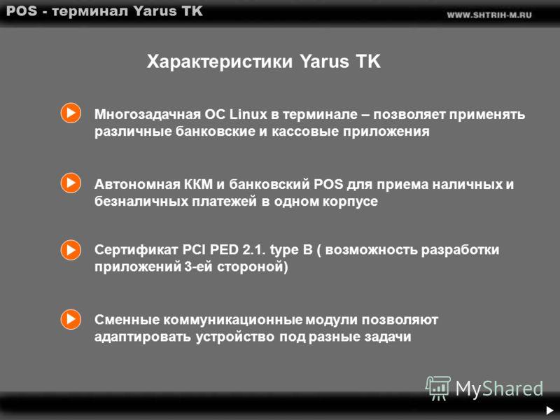 POS - терминал Yarus TK Автономная ККМ и банковский POS для приема наличных и безналичных платежей в одном корпусе Сертификат PCI PED 2.1. type B ( возможность разработки приложений 3-ей стороной) Сменные коммуникационные модули позволяют адаптироват