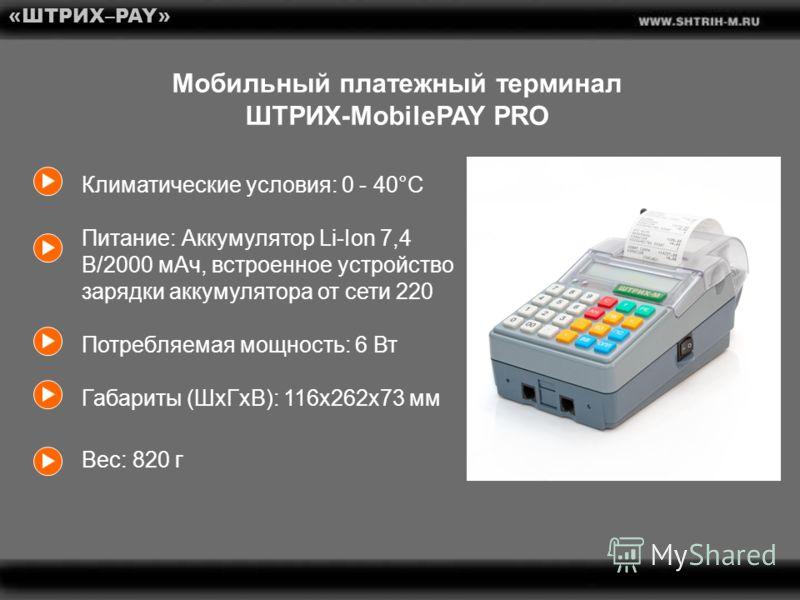 «ШТРИХ–PAY» Мобильный платежный терминал ШТРИХ-MobilePAY PRO Климатические условия: 0 - 40°C Питание: Аккумулятор Li-Ion 7,4 В/2000 мАч, встроенное устройство зарядки аккумулятора от сети 220 Потребляемая мощность: 6 Вт Габариты (ШxГxВ): 116х262х73 м