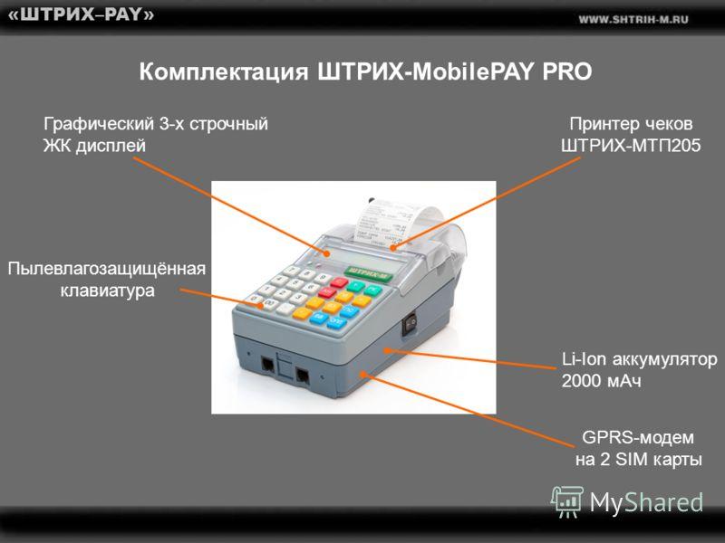«ШТРИХ–PAY» Комплектация ШТРИХ-MobilePAY PRO GPRS-модем на 2 SIM карты Графический 3-х строчный ЖК дисплей Li-Ion аккумулятор 2000 мАч Пылевлагозащищённая клавиатура Принтер чеков ШТРИХ-МТП205