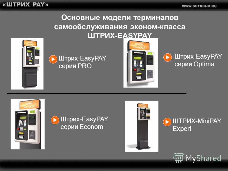 Основные модели терминалов самообслуживания эконом-класса ШТРИХ-EASYPAY «ШТРИХ–PAY» Штрих-EasyPAY серии PRO Штрих-EasyPAY серии Optima Штрих-EasyPAY серии Econom ШТРИХ-MiniPAY Expert