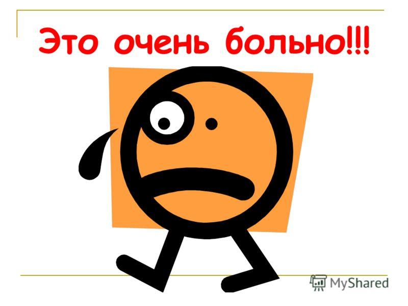 Это очень больно!!!