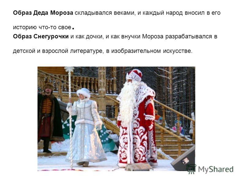 Образ Деда Мороза складывался веками, и каждый народ вносил в его историю что-то свое. Образ Снегурочки и как дочки, и как внучки Мороза разрабатывался в детской и взрослой литературе, в изобразительном искусстве.