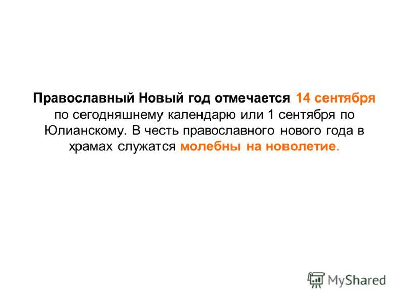 Православный Новый год отмечается 14 сентября по сегодняшнему календарю или 1 сентября по Юлианскому. В честь православного нового года в храмах служатся молебны на новолетие.