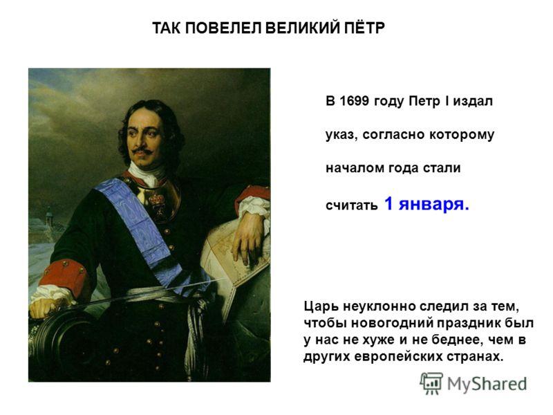 В 1699 году Петр I издал указ, согласно которому началом года стали считать 1 января. Царь неуклонно следил за тем, чтобы новогодний праздник был у нас не хуже и не беднее, чем в других европейских странах. ТАК ПОВЕЛЕЛ ВЕЛИКИЙ ПЁТР