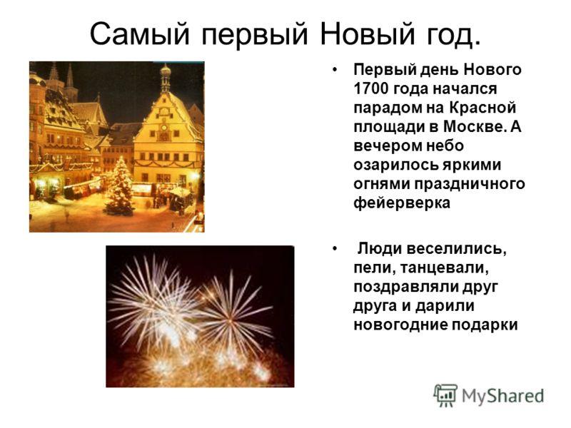 Самый первый Новый год. Первый день Нового 1700 года начался парадом на Красной площади в Москве. А вечером небо озарилось яркими огнями праздничного фейерверка Люди веселились, пели, танцевали, поздравляли друг друга и дарили новогодние подарки