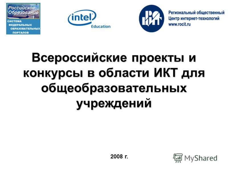 Всероссийские проекты и конкурсы в области ИКТ для общеобразовательных учреждений Всероссийские проекты и конкурсы в области ИКТ для общеобразовательных учреждений 2008 г.
