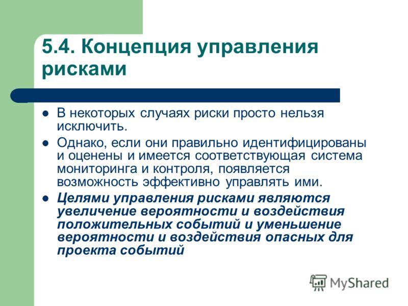 5.4. Концепция управления рисками В некоторых случаях риски просто нельзя исключить. Однако, если они правильно идентифицированы и оценены и имеется соответствующая система мониторинга и контроля, появляется возможность эффективно управлять ими. Целя