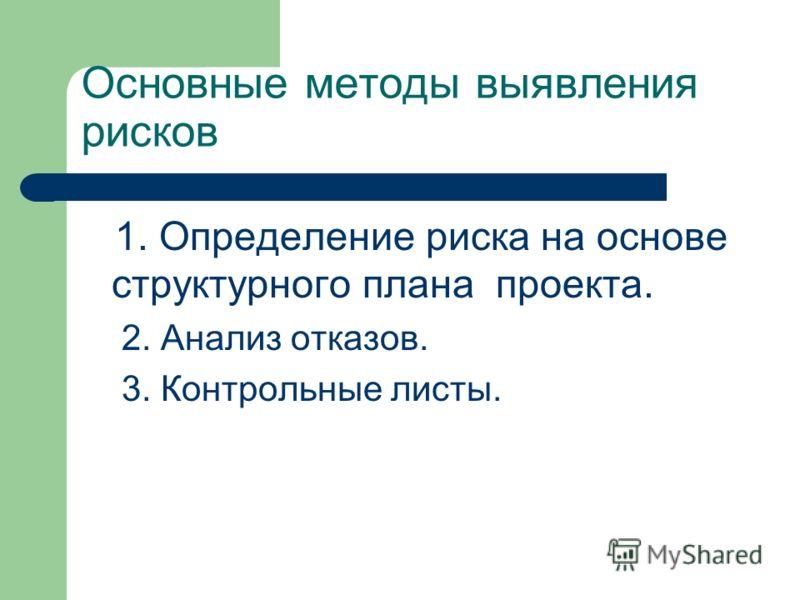 Основные методы выявления рисков 1. Определение риска на основе структурного плана проекта. 2. Анализ отказов. 3. Контрольные листы.