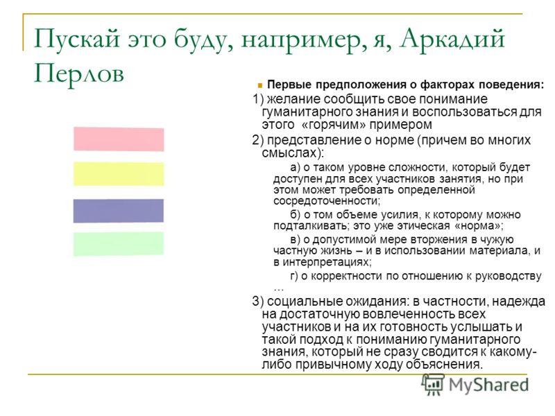 Пускай это буду, например, я, Аркадий Перлов Первые предположения о факторах поведения: 1) желание сообщить свое понимание гуманитарного знания и воспользоваться для этого «горячим» примером 2) представление о норме (причем во многих смыслах): а) о т