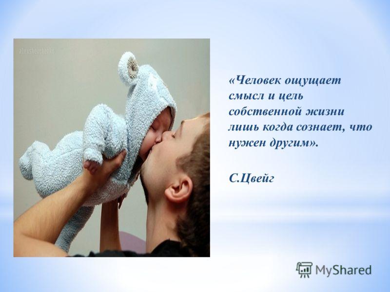 «Человек ощущает смысл и цель собственной жизни лишь когда сознает, что нужен другим». С.Цвейг