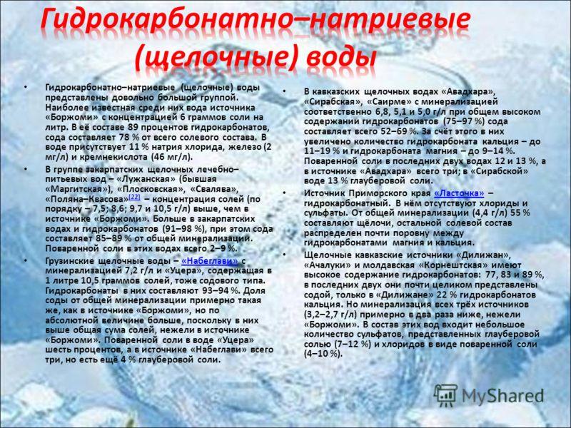 Гидрокарбонатно – натриевые ( щелочные ) воды представлены довольно большой группой. Наиболее известная среди них вода источника « Боржоми » с концентрацией 6 граммов соли на литр. В её составе 89 процентов гидрокарбонатов, сода составляет 78 % от вс