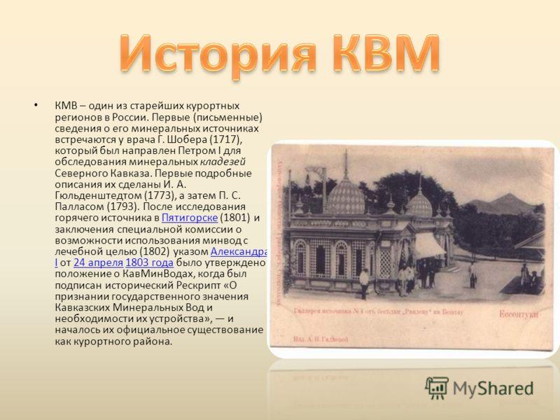 КМВ – один из старейших курортных регионов в России. Первые ( письменные ) сведения о его минеральных источниках встречаются у врача Г. Шобера (1717), который был направлен Петром I для обследования минеральных кладезей Северного Кавказа. Первые подр