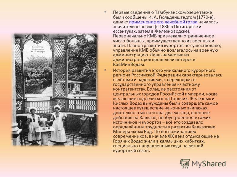 Первые сведения о Тамбуканском озере также были сообщены И. А. Гюльденштедтом (1770- е ), однако применение его лечебной грязи началось значительно позже ( с 1886 в Пятигорске и ессентуках, затем в Железноводске ). Первоначально КМВ привлекали ограни