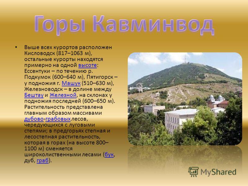 Выше всех курортов расположен Кисловодск (817–1063 м ), остальные курорты находятся примерно на одной высоте : Ессентуки – по течению р. Подкумок (600–640 м ), Пятигорск – у подножия г. Машук (510–630 м ), Железноводск – в долине между Бештау и Желез