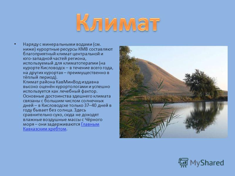 Наряду с минеральными водами ( см. ниже ) курортные ресурсы КМВ составляют благоприятный климат центральной и юго - западной частей региона, используемый для климатотерапии ( на курорте Кисловодск – в течение всего года, на других курортах – преимуще