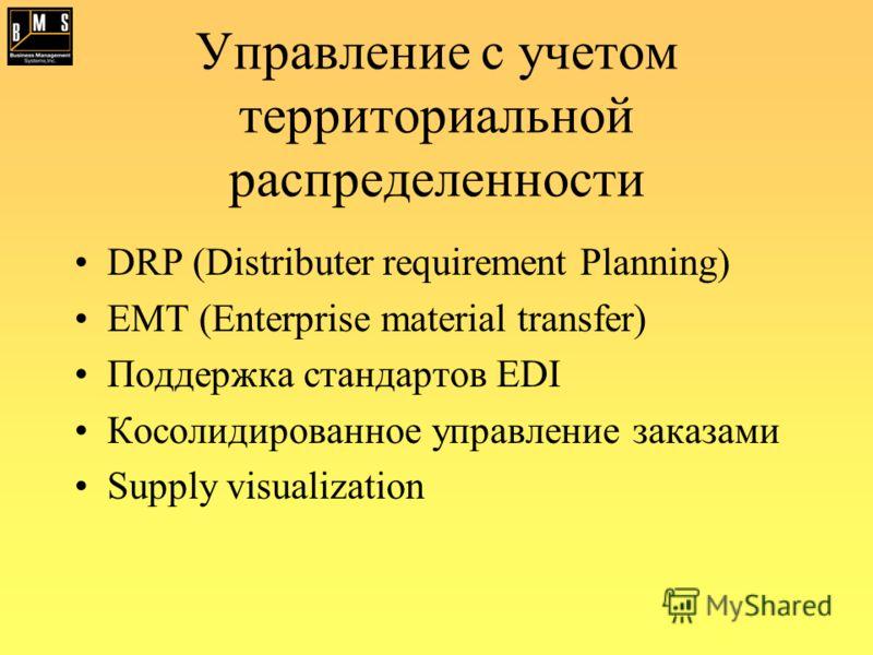 Управление с учетом территориальной распределенности DRP (Distributer requirement Planning) EMT (Enterprise material transfer) Поддержка стандартов EDI Косолидированное управление заказами Supply visualization