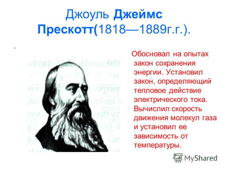 Джоуль Джеймс Прескотт(18181889г.г.).. Обосновал на опытах закон сохранения энергии. Установил закон, определяющий тепловое действие электрического тока. Вычислил скорость движения молекул газа и установил ее зависимость от температуры.