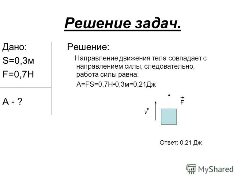 Решение задач. Дано: S=0,3м F=0,7Н А - ? Решение: Направление движения тела совпадает с направлением силы, следовательно, работа силы равна: А=FS=0,7Н0,3м=0,21Дж F v Ответ: 0,21 Дж