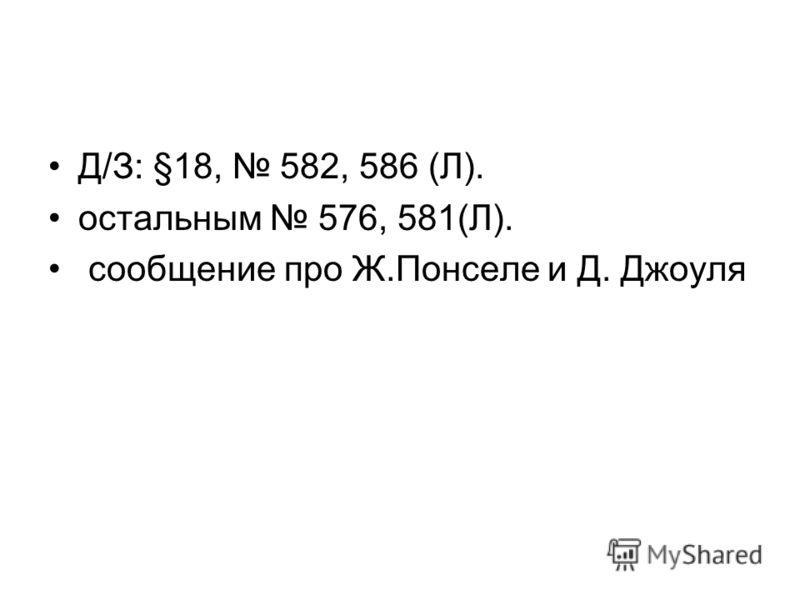 Д/З: §18, 582, 586 (Л). остальным 576, 581(Л). сообщение про Ж.Понселе и Д. Джоуля