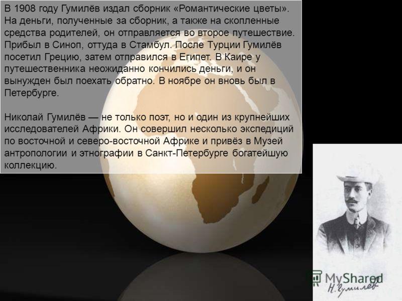 В 1908 году Гумилёв издал сборник «Романтические цветы». На деньги, полученные за сборник, а также на скопленные средства родителей, он отправляется во второе путешествие. Прибыл в Синоп, оттуда в Стамбул. После Турции Гумилёв посетил Грецию, затем о