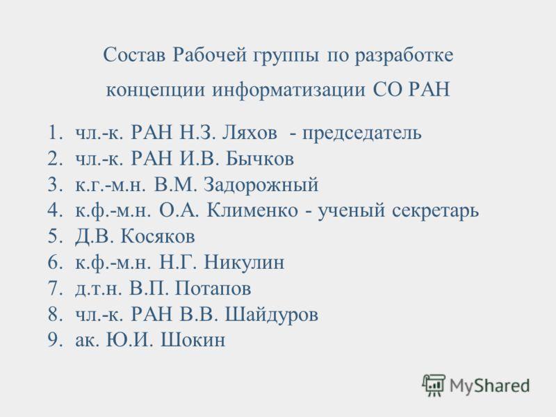 Состав Рабочей группы по разработке концепции информатизации СО РАН 1.чл.-к. РАН Н.З. Ляхов - председатель 2.чл.-к. РАН И.В. Бычков 3.к.г.-м.н. В.М. Задорожный 4.к.ф.-м.н. О.А. Клименко - ученый секретарь 5.Д.В. Косяков 6.к.ф.-м.н. Н.Г. Никулин 7.д.т