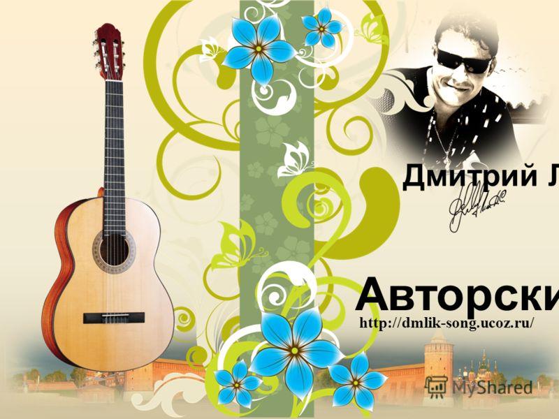 http://dmlik-song.ucoz.ru/ Авторский сайт Дмитрий Лик
