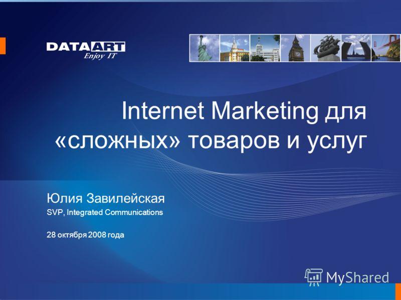 Internet Marketing для «сложных» товаров и услуг Юлия Завилейская SVP, Integrated Communications 28 октября 2008 года