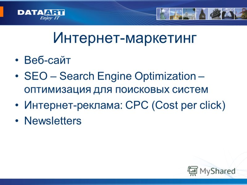 Интернет-маркетинг Веб-сайт SEO – Search Engine Optimization – оптимизация для поисковых систем Интернет-реклама: CPC (Cost per click) Newsletters