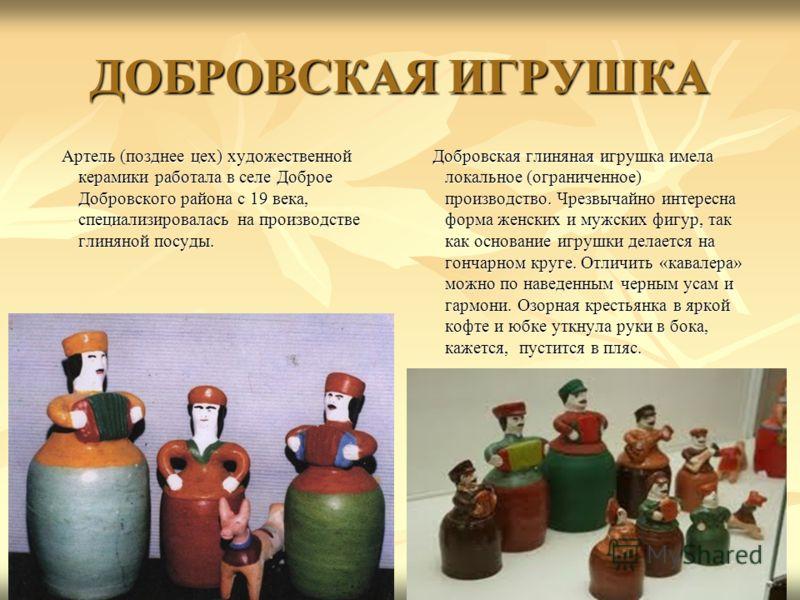 ДОБРОВСКАЯ ИГРУШКА Артель (позднее цех) художественной керамики работала в селе Доброе Добровского района с 19 века, специализировалась на производстве глиняной посуды. Артель (позднее цех) художественной керамики работала в селе Доброе Добровского р