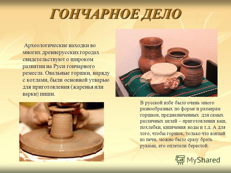 ГОНЧАРНОЕ ДЕЛО Археологические находки во многих древнерусских городах свидетельствуют о широком развитии на Руси гончарного ремесла. Овальные горшки, наряду с котлами, были основной утварью для приготовления (жаренья или варки) пищи. Археологические