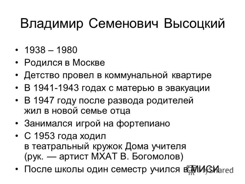 Владимир Семенович Высоцкий 1938 – 1980 Родился в Москве Детство провел в коммунальной квартире В 1941-1943 годах с матерью в эвакуации В 1947 году после развода родителей жил в новой семье отца Занимался игрой на фортепиано С 1953 года ходил в театр