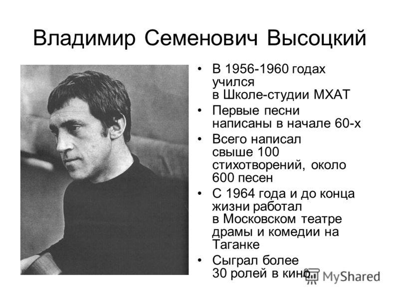 Владимир Семенович Высоцкий В 1956-1960 годах учился в Школе-студии МХАТ Первые песни написаны в начале 60-х Всего написал свыше 100 стихотворений, около 600 песен С 1964 года и до конца жизни работал в Московском театре драмы и комедии на Таганке Сы