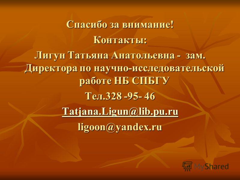 Спасибо за внимание! Контакты: Лигун Татьяна Анатольевна - зам. Директора по научно-исследовательской работе НБ СПБГУ Тел.328 -95- 46 Tatjana.Ligun@lib.pu.ru ligoon@yandex.ru