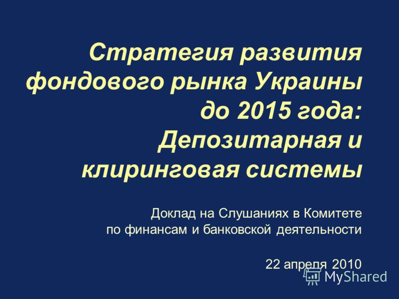 Стратегия развития фондового рынка Украины до 2015 года: Депозитарная и клиринговая системы Доклад на Слушаниях в Комитете по финансам и банковской деятельности 22 апреля 2010