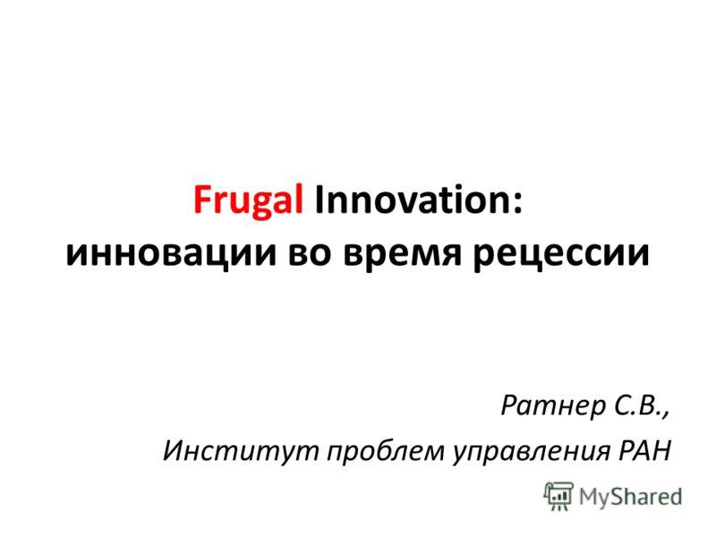 Frugal Innovation: инновации во время рецессии Ратнер С.В., Институт проблем управления РАН