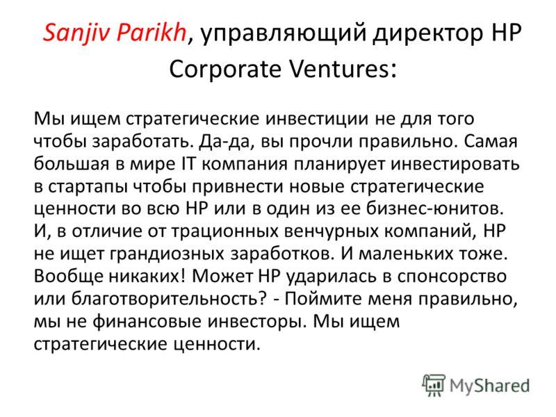 Sanjiv Parikh, управляющий директор HP Corporate Ventures : Мы ищем стратегические инвестиции не для того чтобы заработать. Да-да, вы прочли правильно. Самая большая в мире IT компания планирует инвестировать в стартапы чтобы привнести новые стратеги