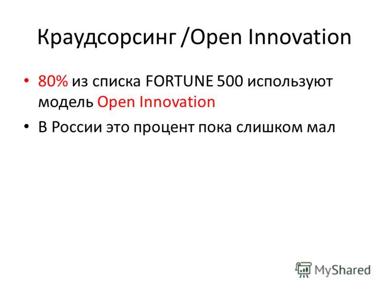 Краудсорсинг /Open Innovation 80% из списка FORTUNE 500 используют модель Open Innovation В России это процент пока слишком мал
