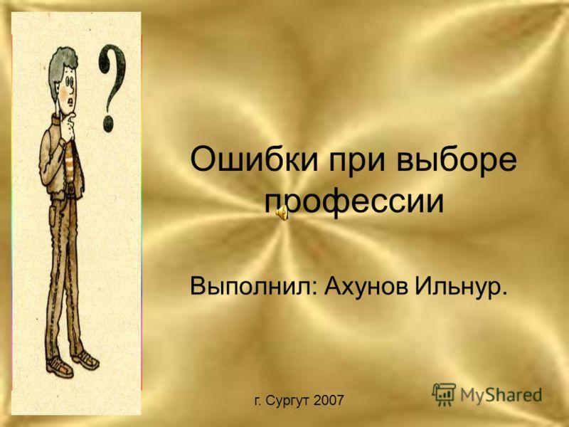 Ошибки при выборе профессии Выполнил: Ахунов Ильнур. г. Сургут 2007