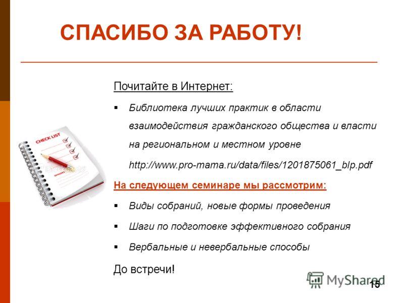 15 Почитайте в Интернет: Библиотека лучших практик в области взаимодействия гражданского общества и власти на региональном и местном уровне http://www.pro-mama.ru/data/files/1201875061_blp.pdf На следующем семинаре мы рассмотрим: Виды собраний, новые