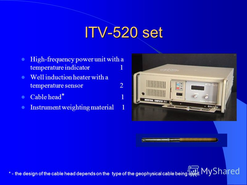 ITV-520 set High-frequency power unit with a temperature indicator 1 Well induction heater with a temperature sensor 2 Cable head * 1 Instrument weighting material 1 * - the design of the cable head depends on the type of the geophysical cable being