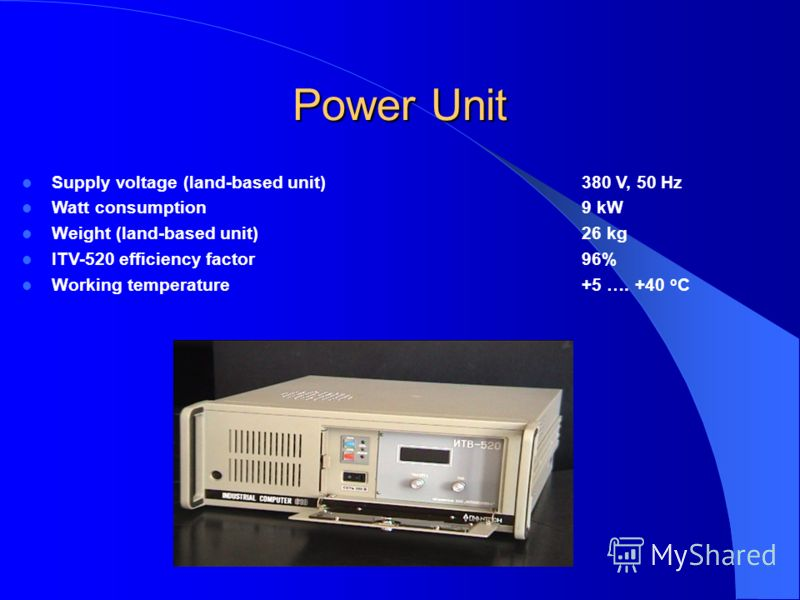 Power Unit Supply voltage (land-based unit)380 V, 50 Hz Watt consumption9 kW Weight (land-based unit)26 kg ITV-520 efficiency factor 96% Working temperature+5 …. +40 o C