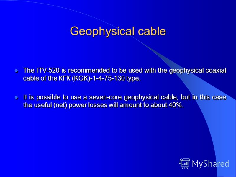 Geophysical cable The ITV-520 is recommended to be used with the geophysical coaxial cable of the КГК (KGK)-1-4-75-130 type. It is possible to use a seven-core geophysical cable, but in this case the useful (net) power losses will amount to about 40%