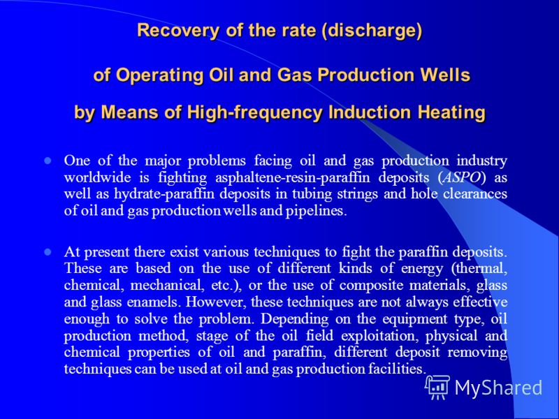 Recovery of the rate (discharge) of Operating Oil and Gas Production Wells by Means of High-frequency Induction Heating One of the major problems facing oil and gas production industry worldwide is fighting asphaltene-resin-paraffin deposits (ASPO) a