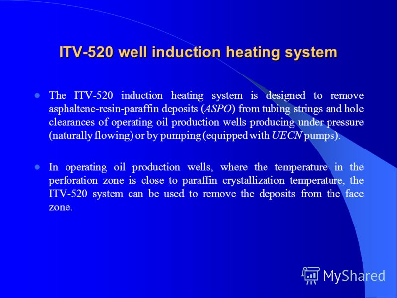 ITV-520 well induction heating system The ITV-520 induction heating system is designed to remove asphaltene-resin-paraffin deposits (ASPO) from tubing strings and hole clearances of operating oil production wells producing under pressure (naturally f