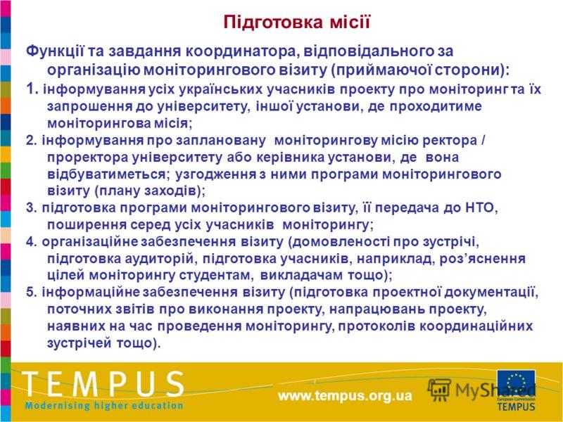 http://eacea.ec.europa.eu/tempus Функції та завдання координатора, відповідального за організацію моніторингового візиту (приймаючої сторони): 1. інформування усіх українських учасників проекту про моніторинг та їх запрошення до університету, іншої у