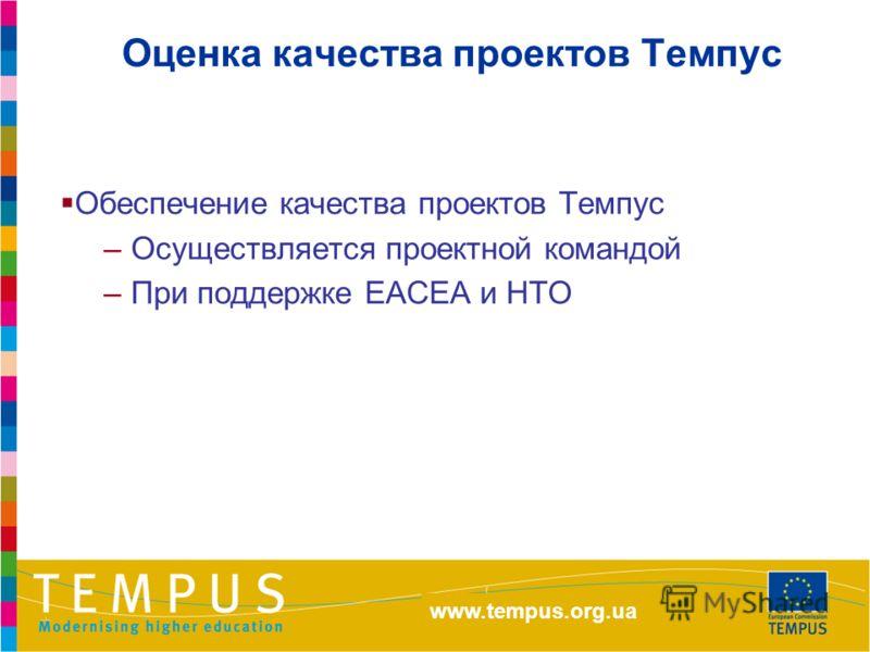 http://eacea.ec.europa.eu/tempus Оценка качества проектов Темпус Обеспечение качества проектов Темпус –Осуществляется проектной командой –При поддержке ЕАСЕА и НТО www.tempus.org.ua